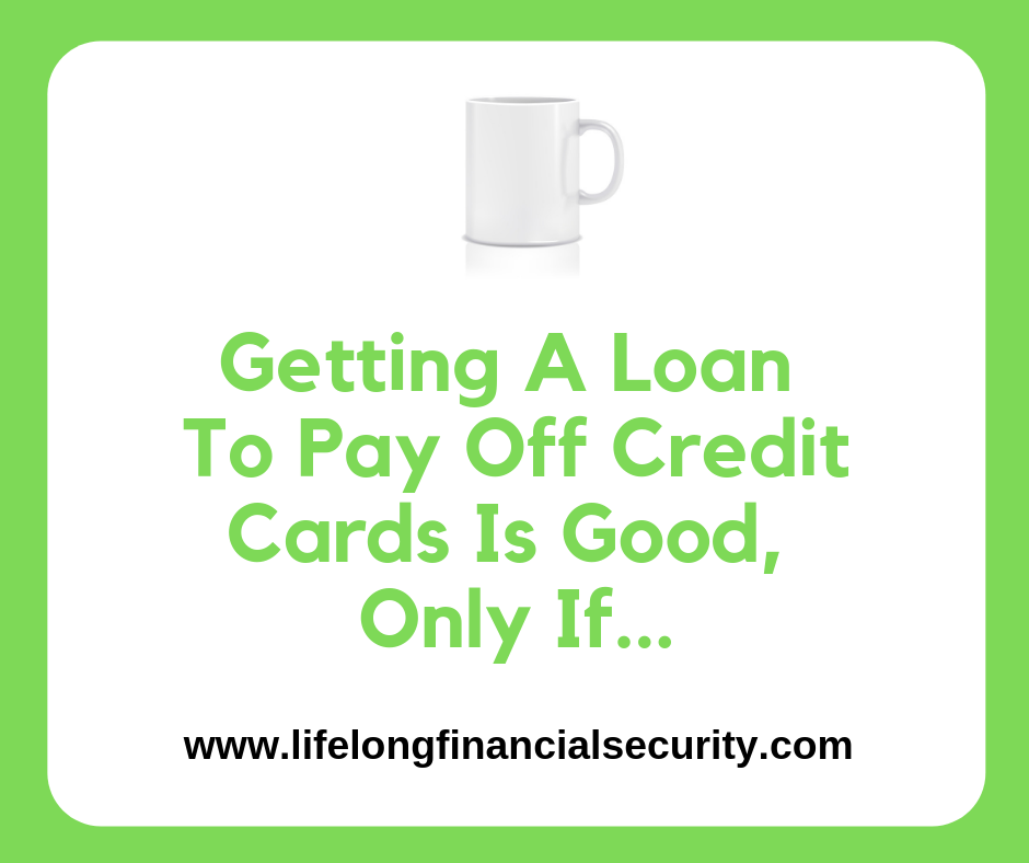 Getting A Loan To Pay Off Credit Cards Is Good, Only If
